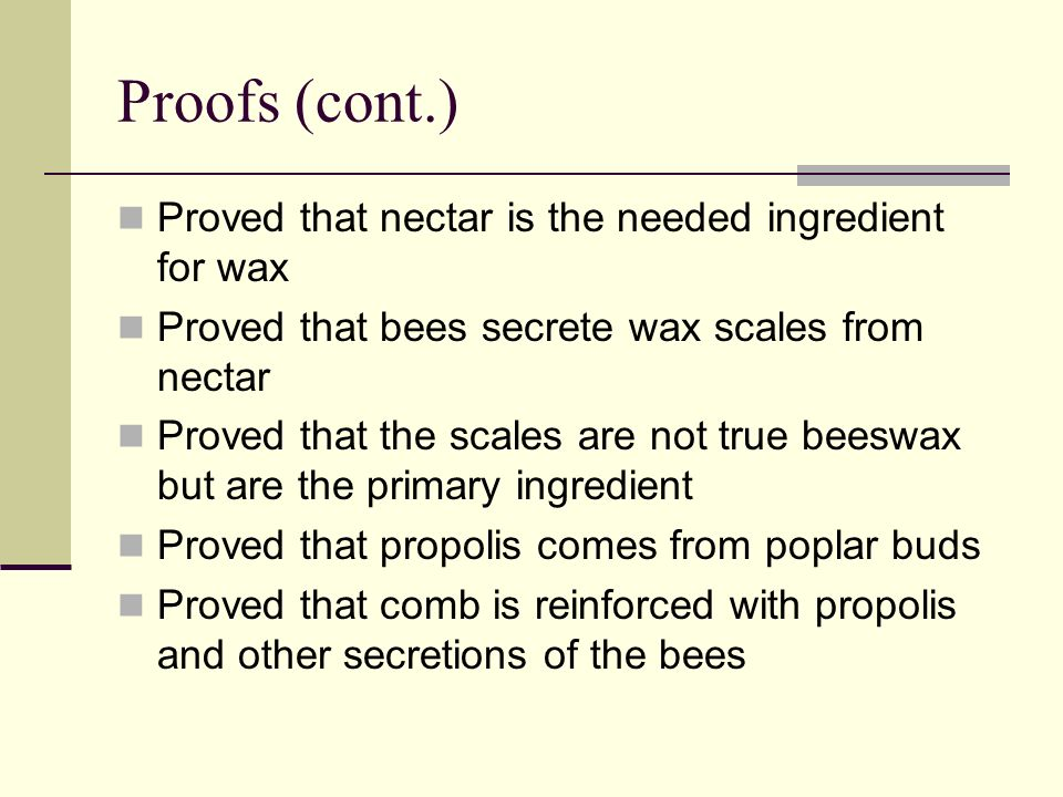 Proofs (cont.) Proved that nectar is the needed ingredient for wax Proved that bees secrete wax scales from nectar Proved that the scales are not true beeswax but are the primary ingredient Proved that propolis comes from poplar buds Proved that comb is reinforced with propolis and other secretions of the bees