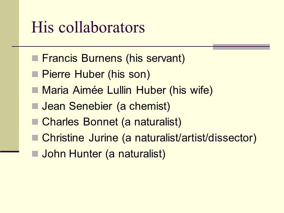 His collaborators Francis Burnens (his servant) Pierre Huber (his son) Maria Aimée Lullin Huber (his wife) Jean Senebier (a chemist) Charles Bonnet (a naturalist) Christine Jurine (a naturalist/artist/dissector) John Hunter (a naturalist)
