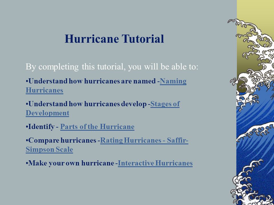 Hurricane Web Quest Hurricane Tutorial By completing this tutorial, you will be able to: Understand how hurricanes are named -Naming HurricanesNaming