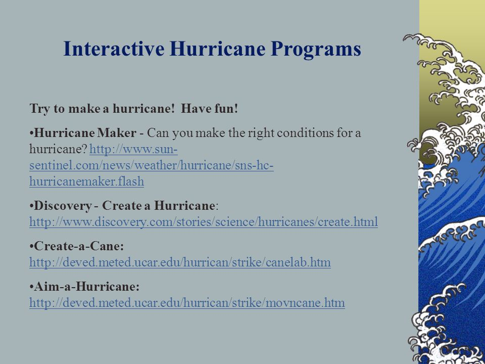 Interactive Hurricane Programs Try to make a hurricane! Have fun! Hurricane Maker - Can you make the right conditions for a hurricane? http://www.sun-