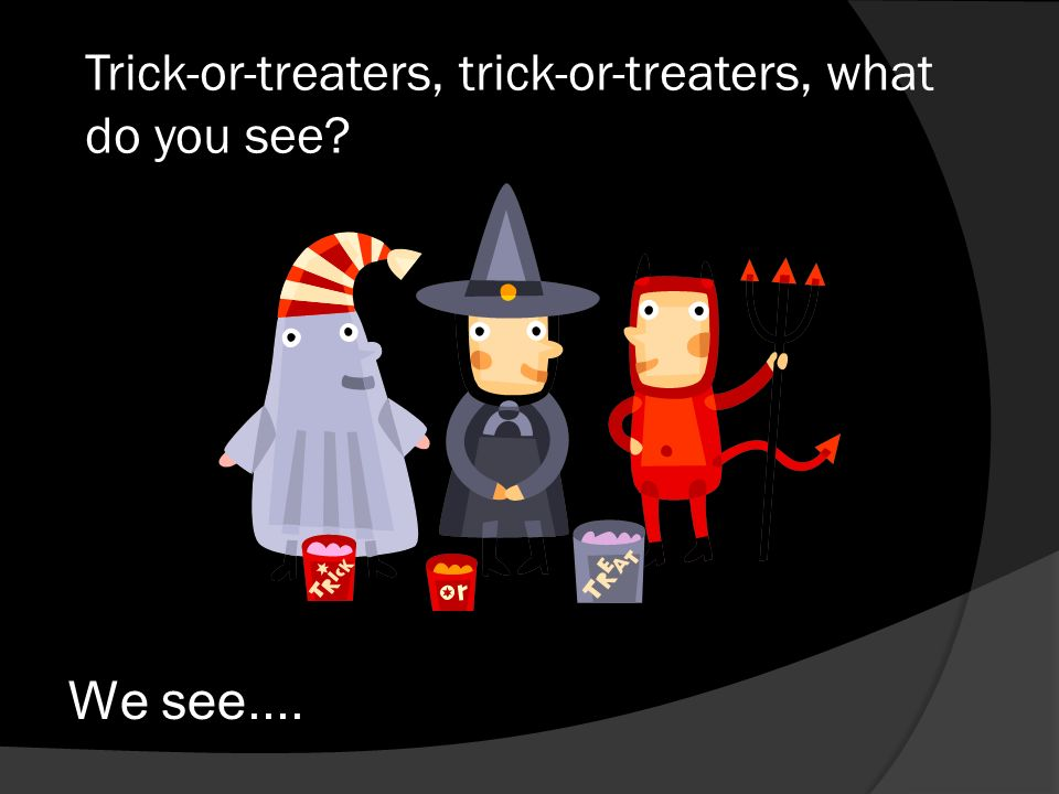 Trick-or-treaters, trick-or-treaters, what do you see? We see....