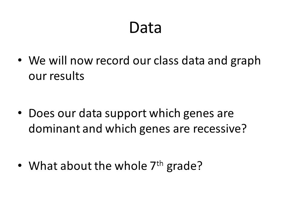 Data We will now record our class data and graph our results Does our data support which genes are dominant and which genes are recessive? What about