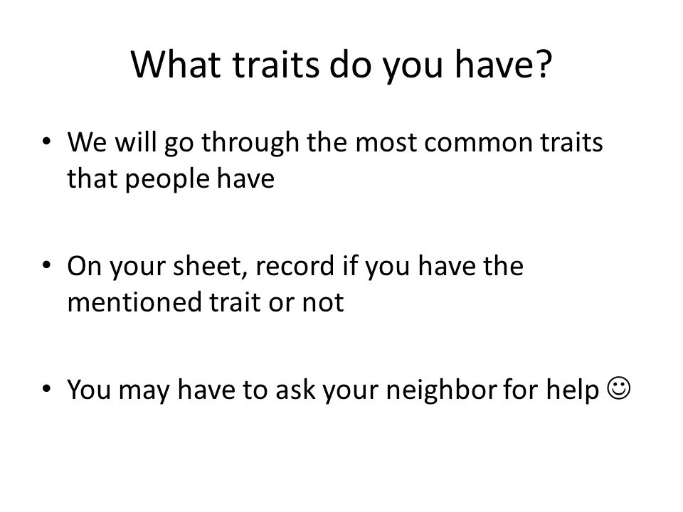 What traits do you have? We will go through the most common traits that people have On your sheet, record if you have the mentioned trait or not You m