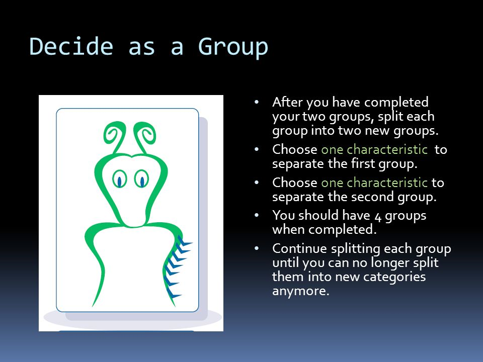 Decide as a Group After you have completed your two groups, split each group into two new groups. Choose one characteristic to separate the first grou