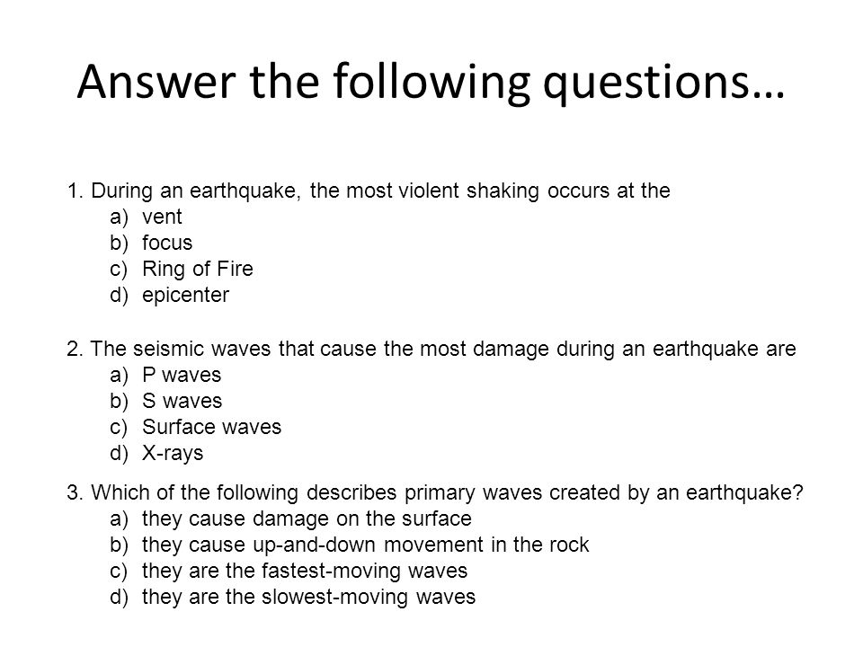 Answer the following questions… 1. During an earthquake, the most violent shaking occurs at the a)vent b)focus c)Ring of Fire d)epicenter 2. The seism