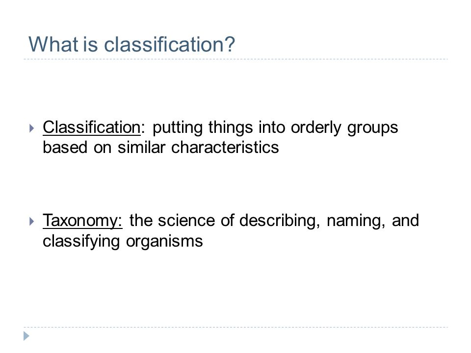 What is classification? Classification: putting things into orderly groups based on similar characteristics Taxonomy: the science of describing, namin