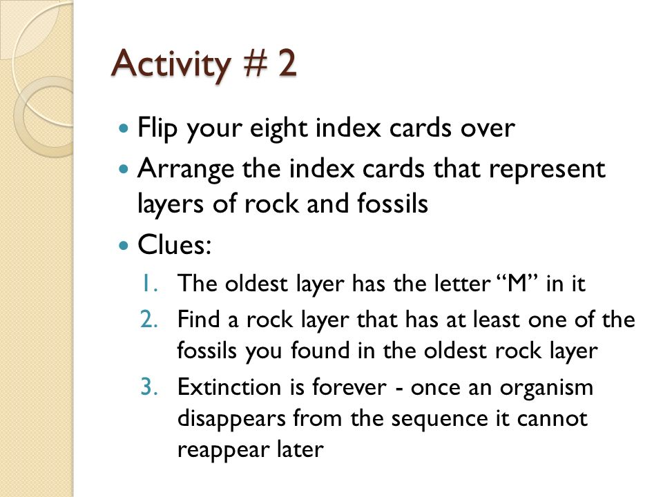 Activity # 2 Flip your eight index cards over Arrange the index cards that represent layers of rock and fossils Clues: 1.The oldest layer has the lett