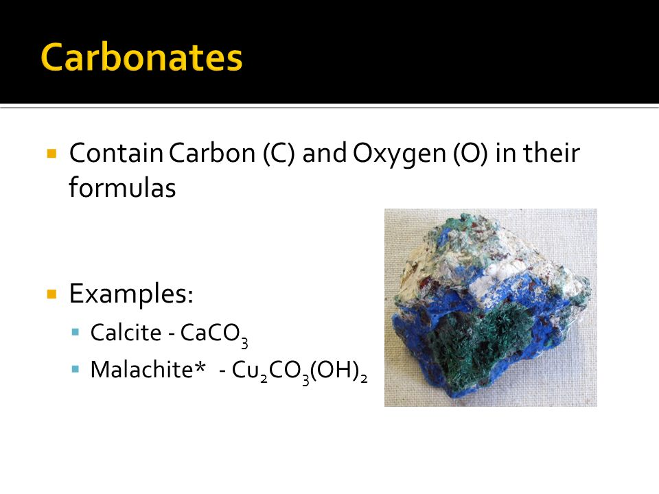 Contain Carbon (C) and Oxygen (O) in their formulas Examples: Calcite - CaCO 3 Malachite* - Cu 2 CO 3 (OH) 2