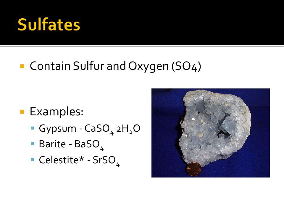 Contain Sulfur and Oxygen (SO4) Examples: Gypsum - CaSO 4. 2H 2 O Barite - BaSO 4 Celestite* - SrSO 4