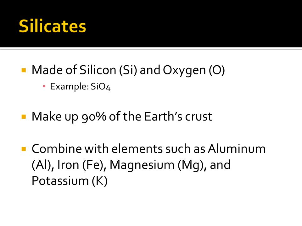 Made of Silicon (Si) and Oxygen (O) Example: SiO4 Make up 90% of the Earths crust Combine with elements such as Aluminum (Al), Iron (Fe), Magnesium (M