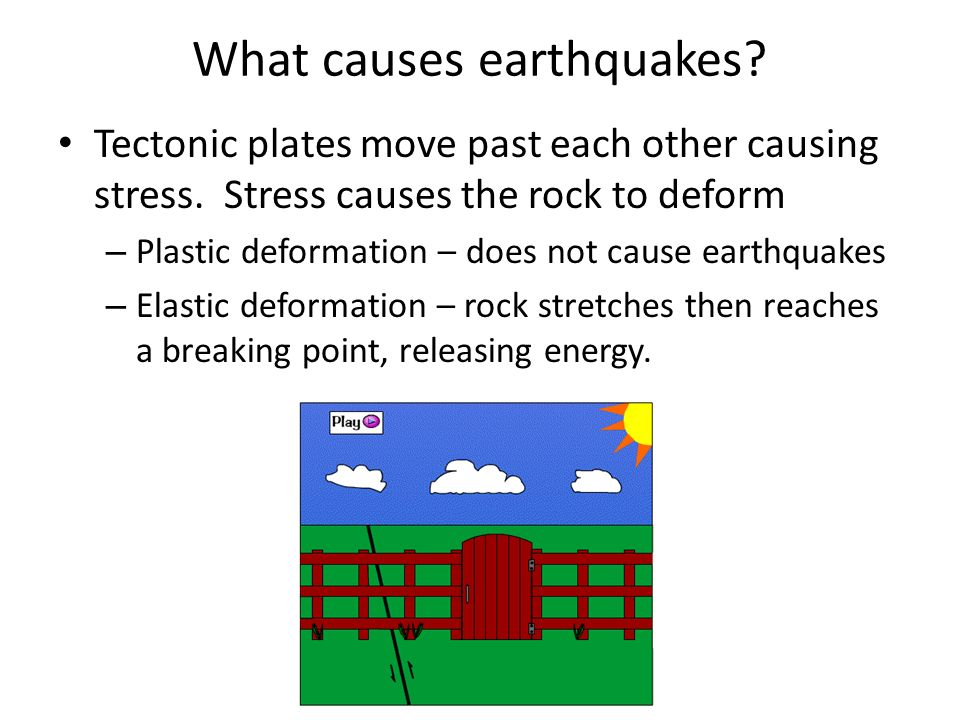 What causes earthquakes? Tectonic plates move past each other causing stress. Stress causes the rock to deform – Plastic deformation – does not cause