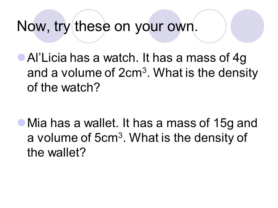 Now, try these on your own.AlLicia has a watch. It has a mass of 4g and a volume of 2cm 3.