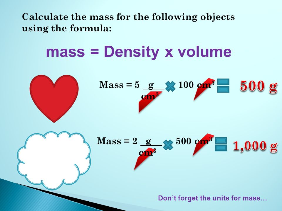 Calculate the mass for the following objects using the formula: mass = Density x volume Mass = 5 g 100 cm 3 cm 3 Dont forget the units for mass… Mass = 2 g 500 cm 3 cm 3