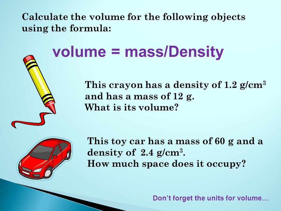 Calculate the volume for the following objects using the formula: volume = mass/Density This crayon has a density of 1.2 g/cm 3 and has a mass of 12 g.