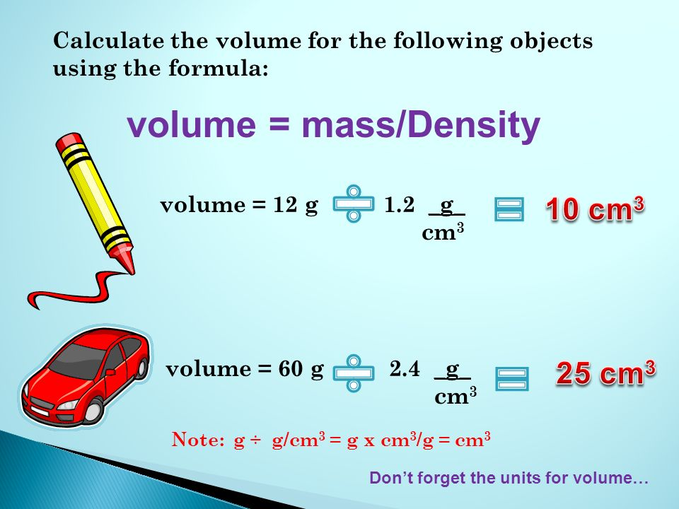 Calculate the volume for the following objects using the formula: volume = mass/Density volume = 12 g 1.2 _g_ cm 3 Dont forget the units for volume… volume = 60 g 2.4 _g_ cm 3 Note: g ÷ g/cm 3 = g x cm 3 /g = cm 3