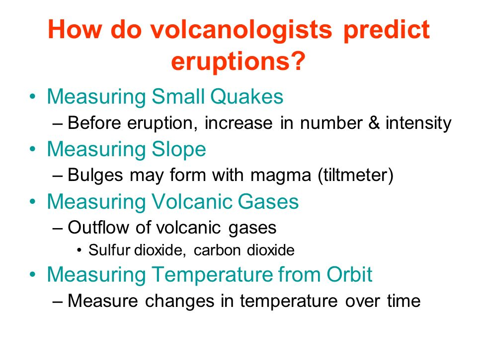 Measuring Small Quakes –Before eruption, increase in number & intensity Measuring Slope –Bulges may form with magma (tiltmeter) Measuring Volcanic Gas