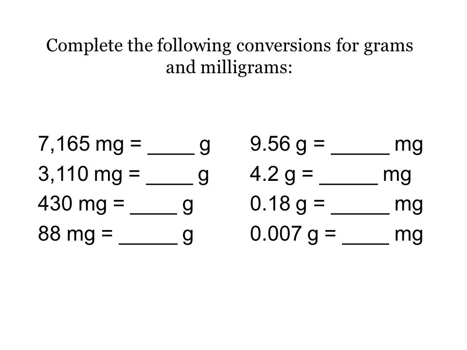 Complete the following conversions for grams and milligrams: 7,165 mg = 7.165 g 3,110 mg = 3.11 g 430 mg = 0.43 g 88 mg = 0.088 g 9.56 g = 9,560 mg 4.2 g = 4,200 mg 0.18 g = 180 mg 0.007 g = 7 mg ÷ 1,000x 1,000