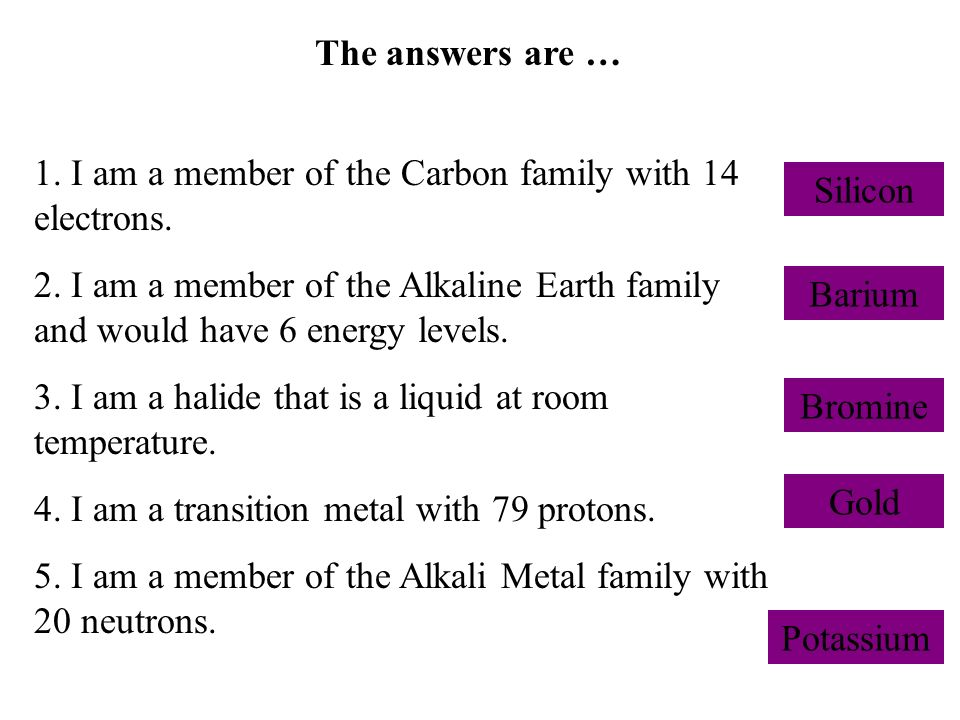The answers are … 1. I am a member of the Carbon family with 14 electrons. 2. I am a member of the Alkaline Earth family and would have 6 energy level