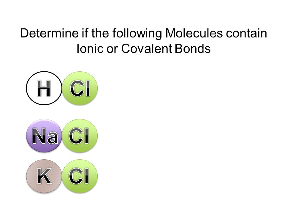 Determine if the following Molecules contain Ionic or Covalent Bonds