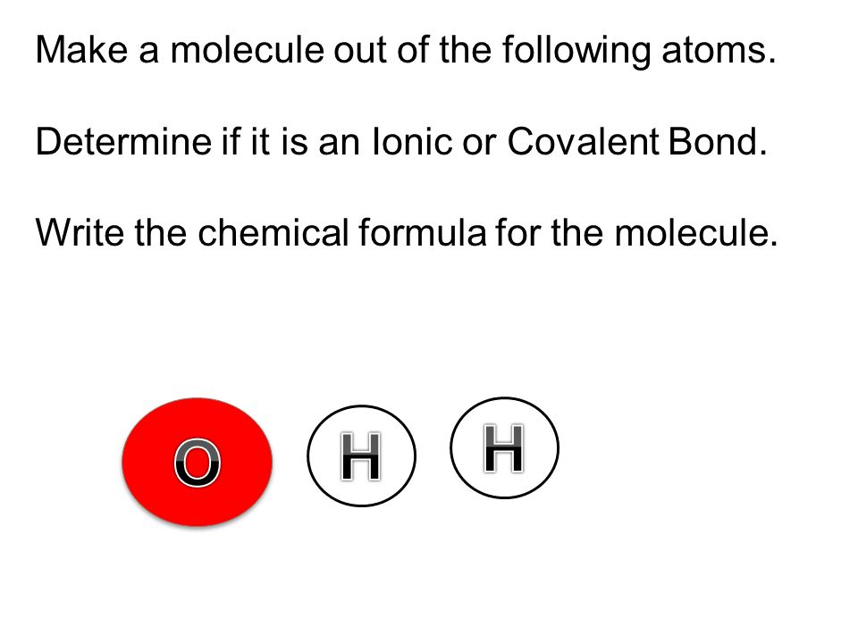 Make a molecule out of the following atoms. Determine if it is an Ionic or Covalent Bond. Write the chemical formula for the molecule.