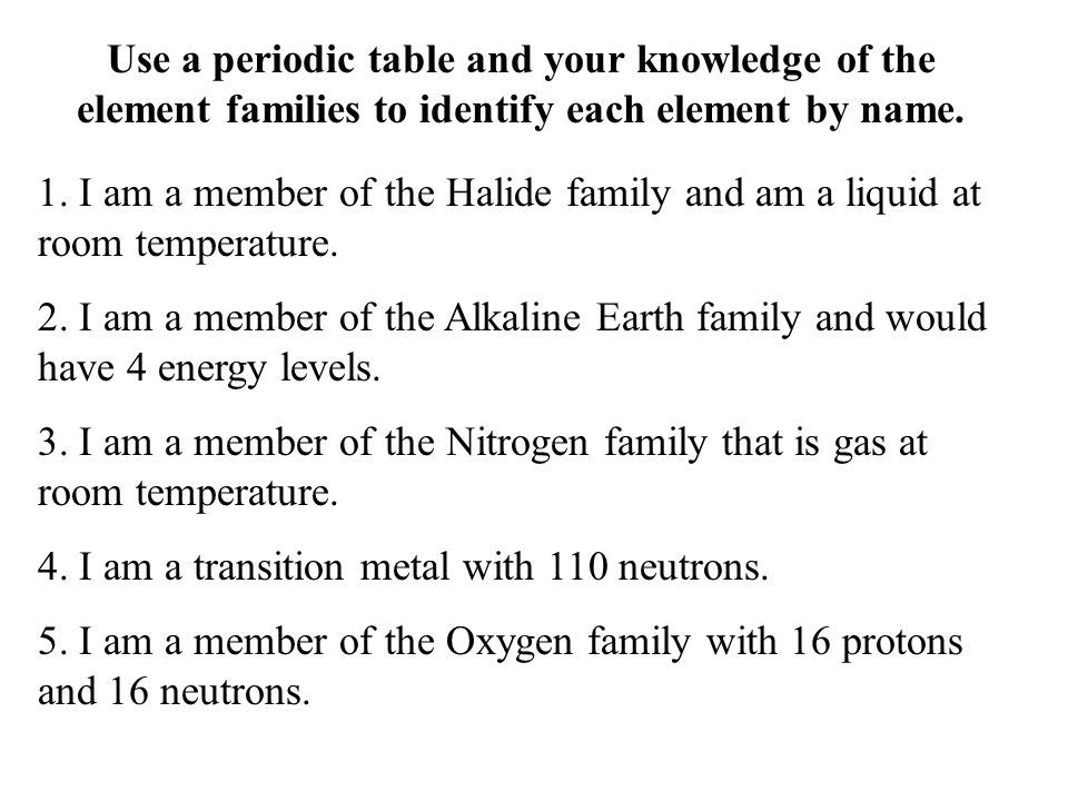 Use a periodic table and your knowledge of the element families to identify each element by name. 1. I am a member of the Halide family and am a liqui