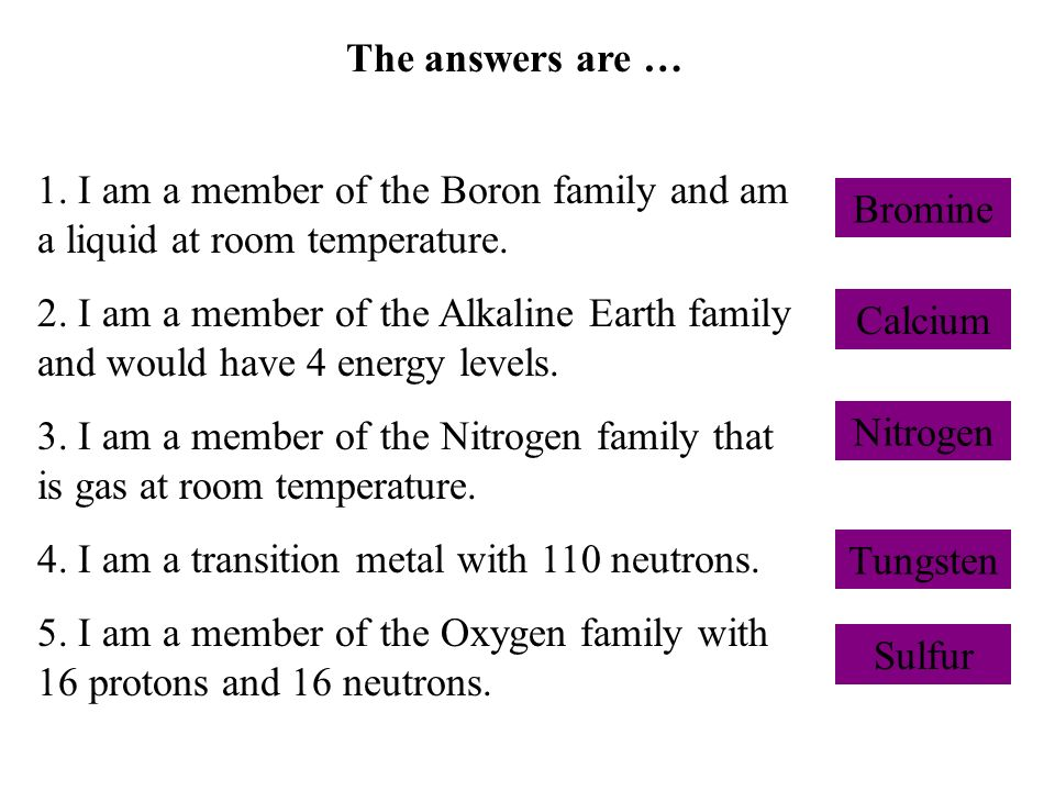 The answers are … 1. I am a member of the Boron family and am a liquid at room temperature. 2. I am a member of the Alkaline Earth family and would ha