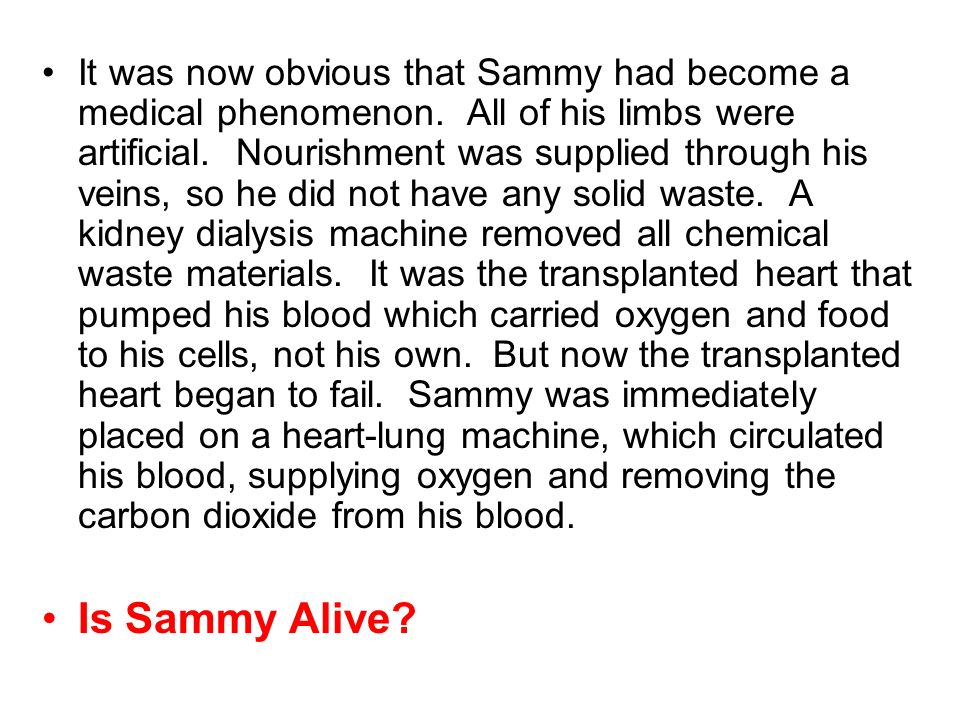 It was now obvious that Sammy had become a medical phenomenon. All of his limbs were artificial. Nourishment was supplied through his veins, so he did