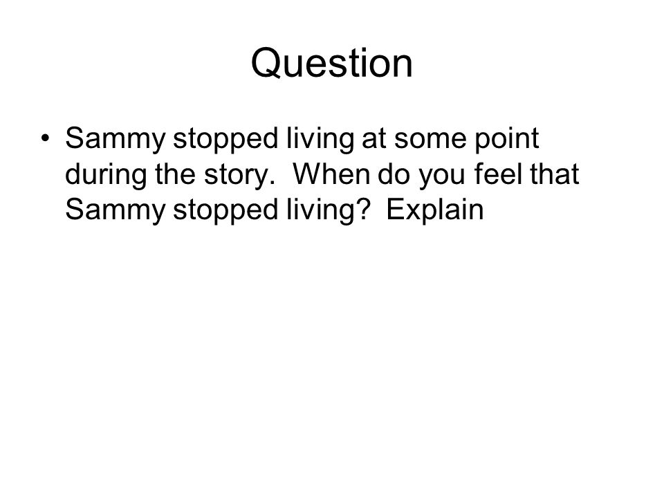 Question Sammy stopped living at some point during the story. When do you feel that Sammy stopped living? Explain