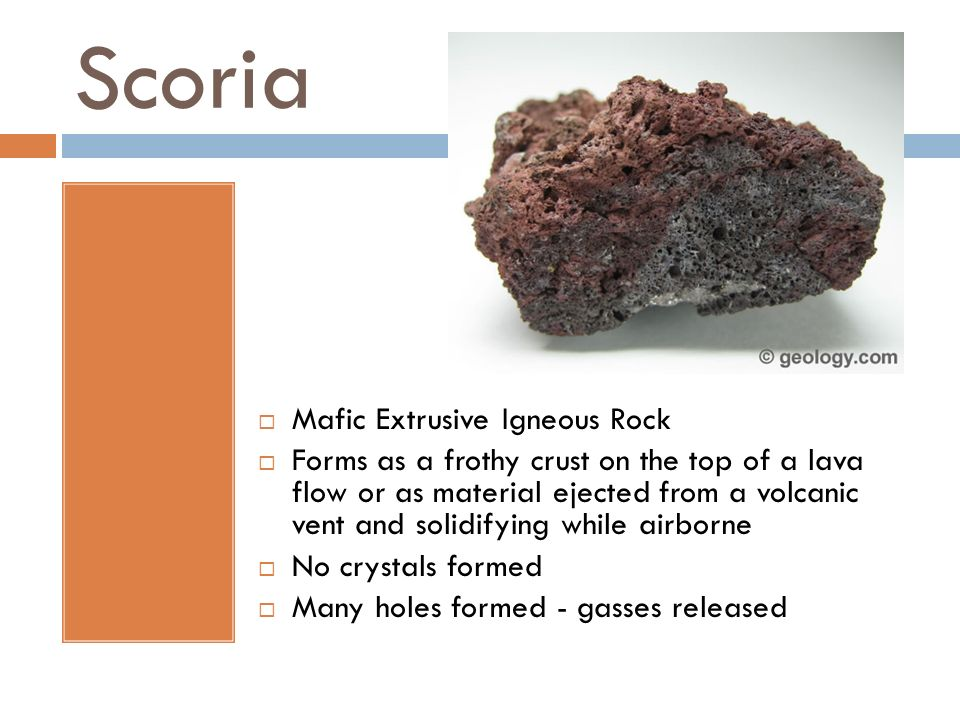 Scoria Mafic Extrusive Igneous Rock Forms as a frothy crust on the top of a lava flow or as material ejected from a volcanic vent and solidifying whil