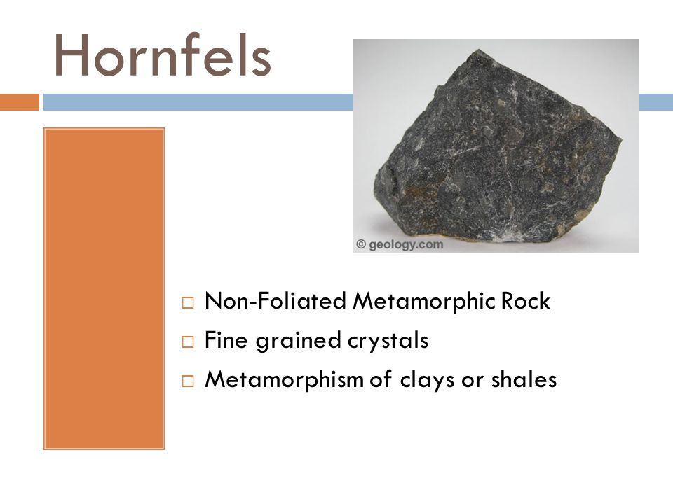 Hornfels Non-Foliated Metamorphic Rock Fine grained crystals Metamorphism of clays or shales