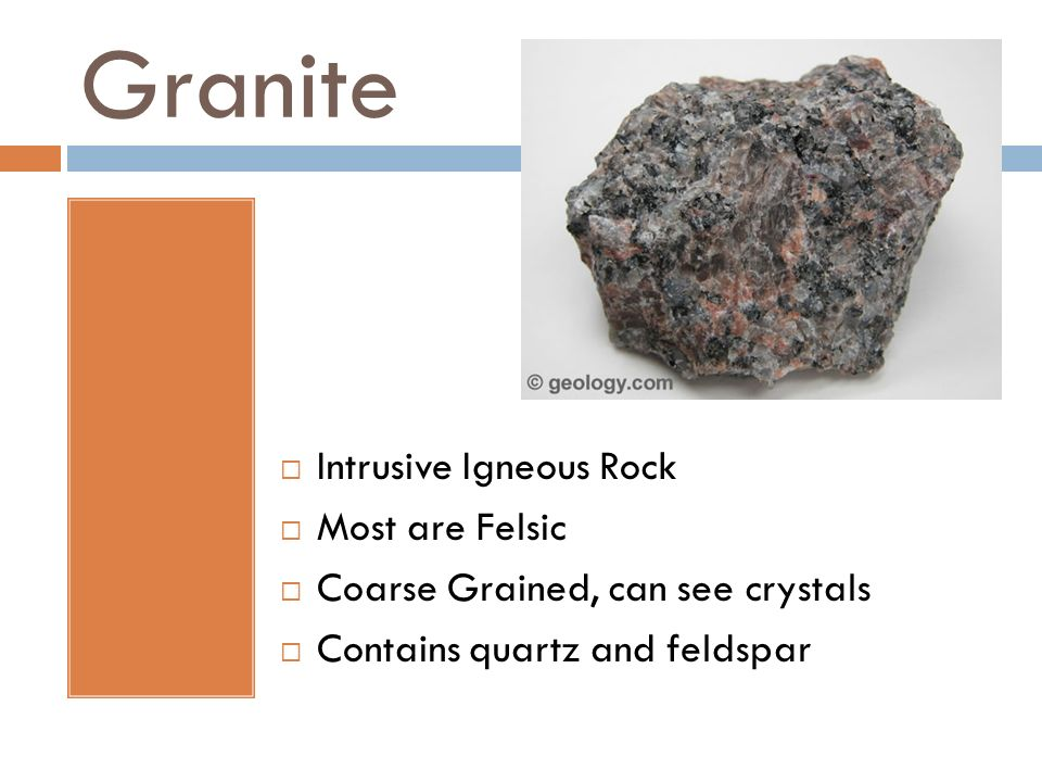 Granite Intrusive Igneous Rock Most are Felsic Coarse Grained, can see crystals Contains quartz and feldspar