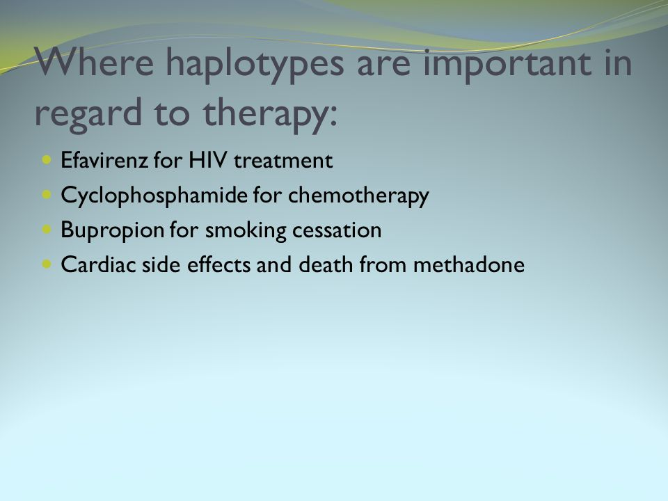 Where haplotypes are important in regard to therapy: Efavirenz for HIV treatment Cyclophosphamide for chemotherapy Bupropion for smoking cessation Car