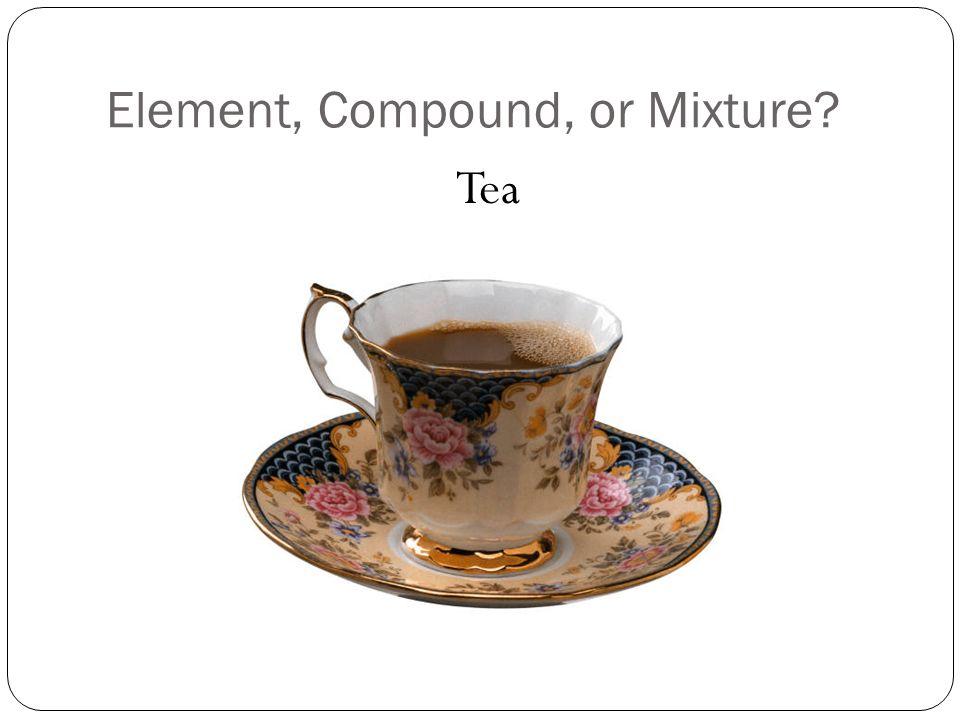 Element, Compound, or Mixture? Tea