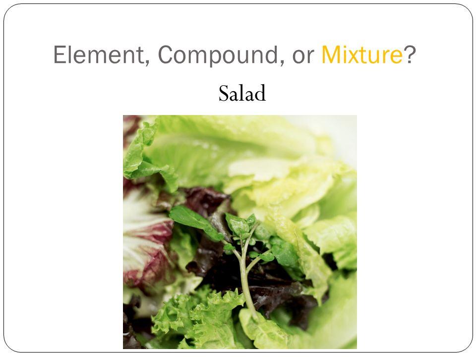 Element, Compound, or Mixture? Salad