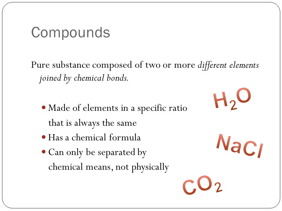 Compounds Pure substance composed of two or more different elements joined by chemical bonds. Made of elements in a specific ratio that is always the
