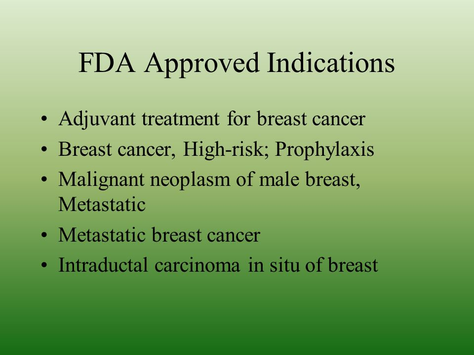 FDA Approved Indications Adjuvant treatment for breast cancer Breast cancer, High-risk; Prophylaxis Malignant neoplasm of male breast, Metastatic Metastatic breast cancer Intraductal carcinoma in situ of breast