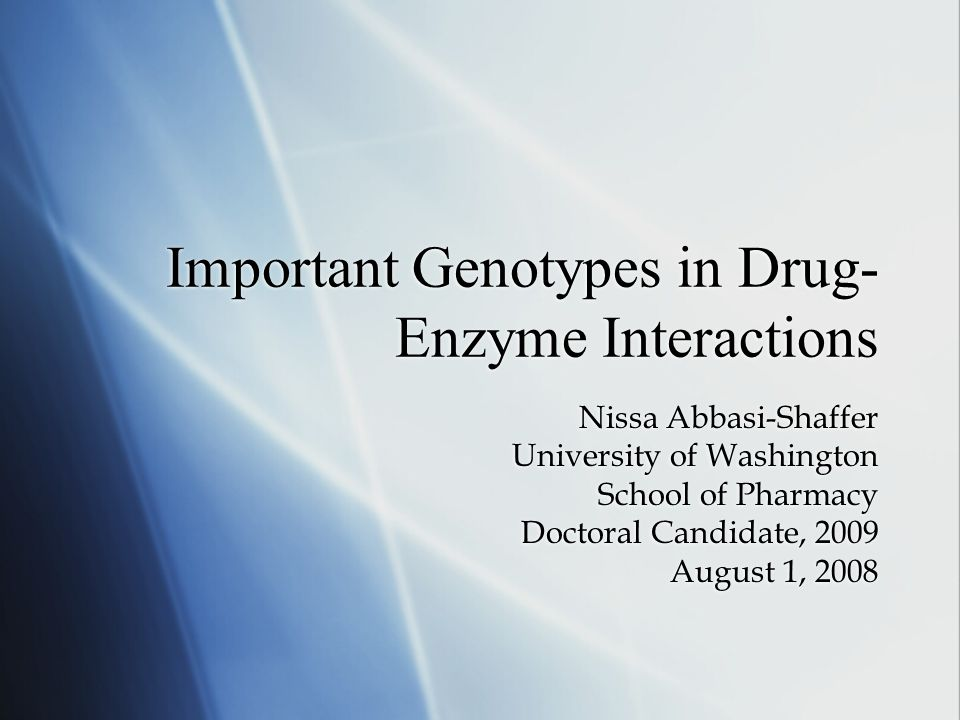Important Genotypes in Drug- Enzyme Interactions Nissa Abbasi-Shaffer University of Washington School of Pharmacy Doctoral Candidate, 2009 August 1, 2