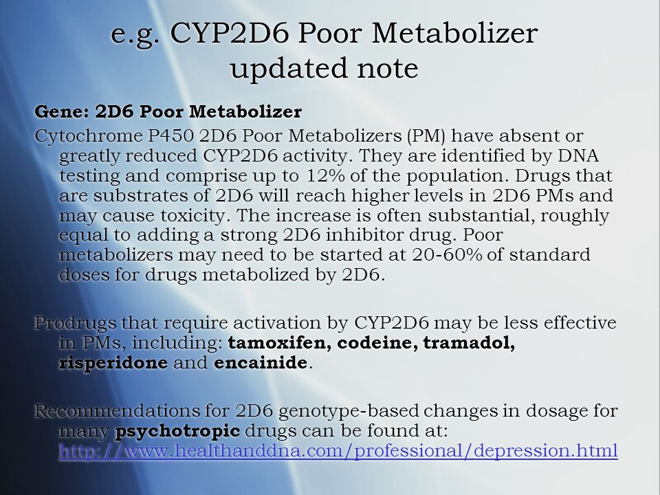 e.g. CYP2D6 Poor Metabolizer updated note Gene: 2D6 Poor Metabolizer Cytochrome P450 2D6 Poor Metabolizers (PM) have absent or greatly reduced CYP2D6