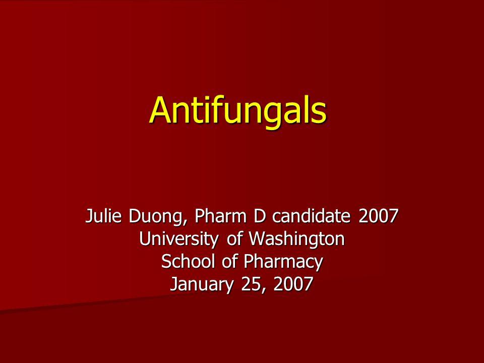 Antifungals Julie Duong, Pharm D candidate 2007 University of Washington School of Pharmacy January 25, 2007
