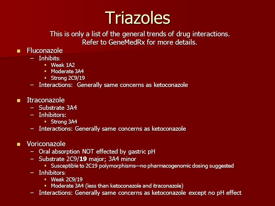 Triazoles This is only a list of the general trends of drug interactions. Refer to GeneMedRx for more details. Fluconazole Fluconazole –Inhibits : Wea