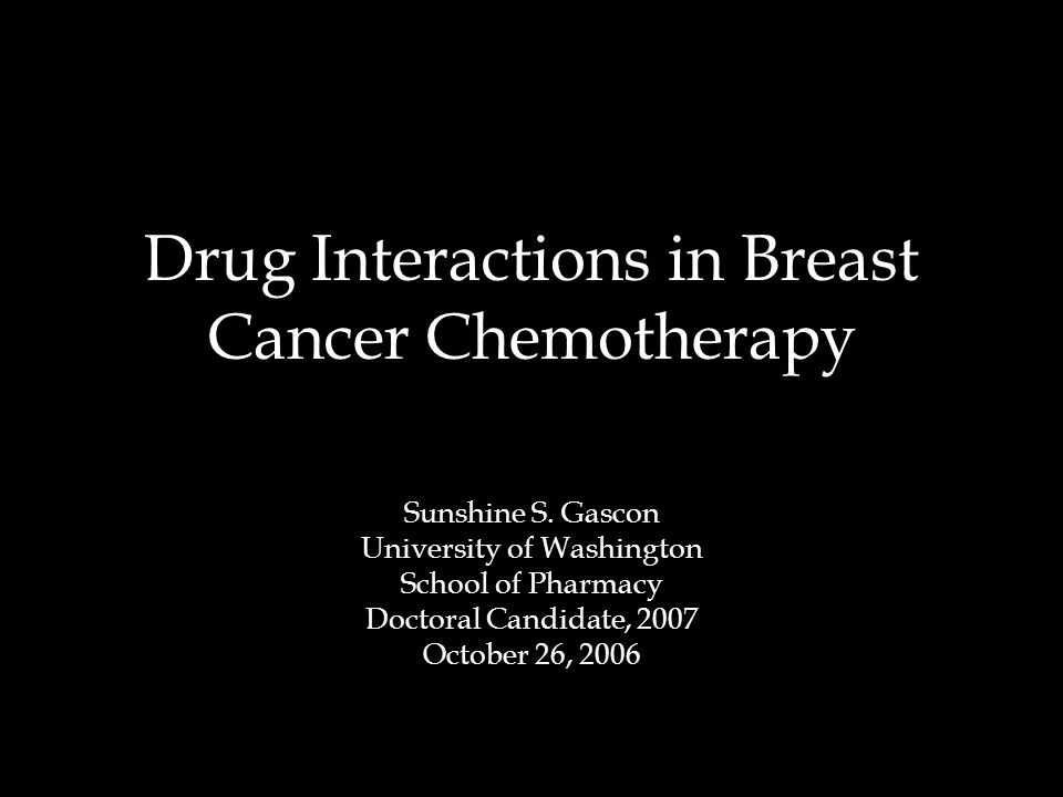 Drug Interactions in Breast Cancer Chemotherapy Sunshine S. Gascon University of Washington School of Pharmacy Doctoral Candidate, 2007 October 26, 20