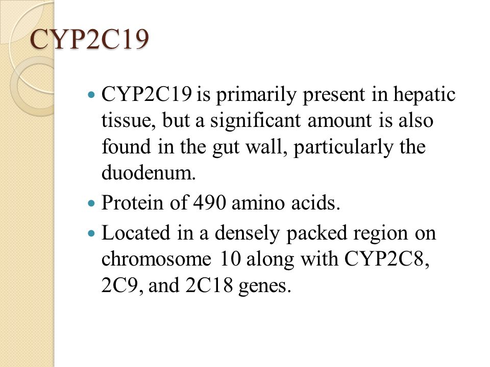 CYP2C19 CYP2C19 is primarily present in hepatic tissue, but a significant amount is also found in the gut wall, particularly the duodenum. Protein of