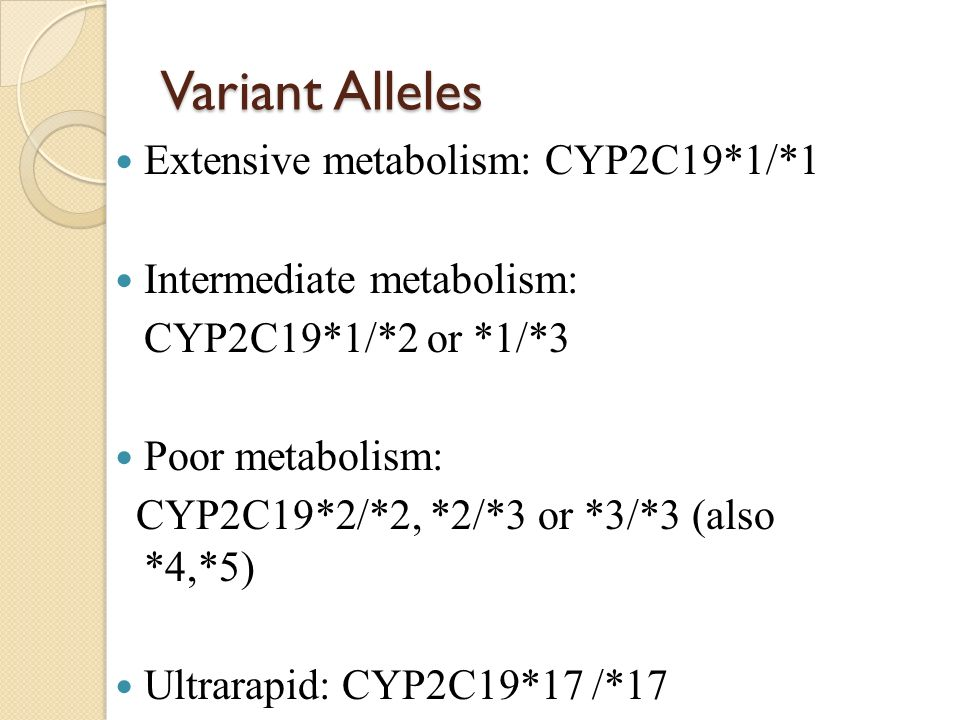 Variant Alleles Extensive metabolism: CYP2C19*1/*1 Intermediate metabolism: CYP2C19*1/*2 or *1/*3 Poor metabolism: CYP2C19*2/*2, *2/*3 or *3/*3 (also