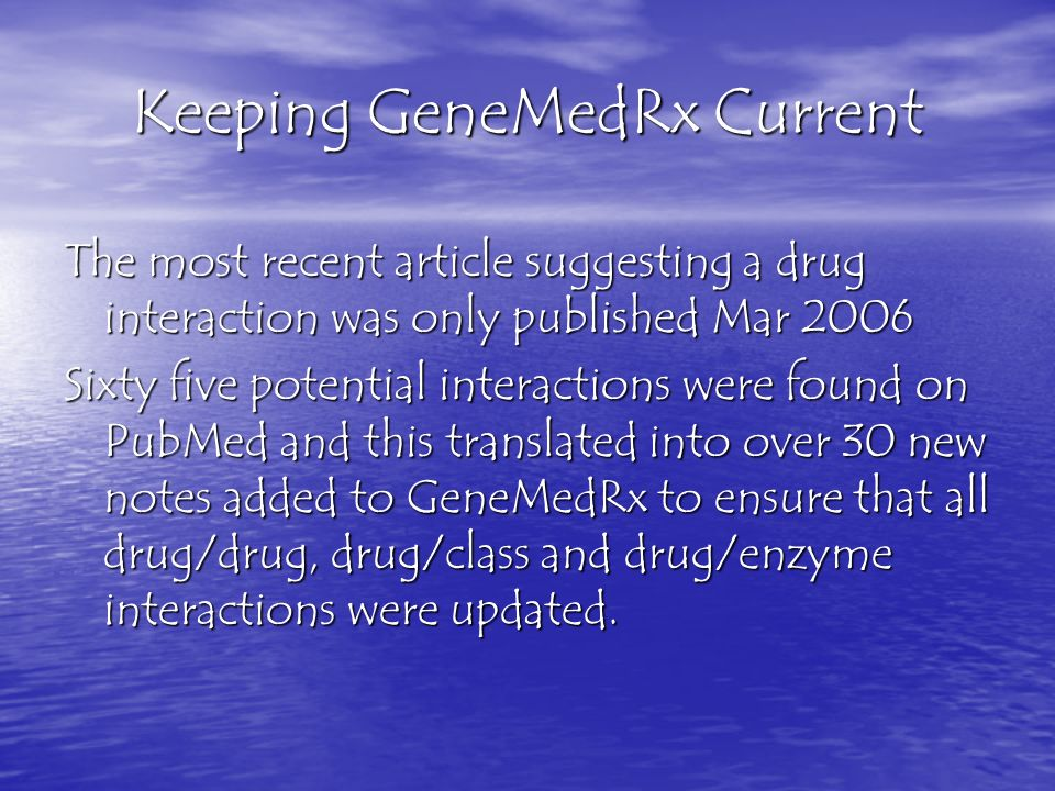 Keeping GeneMedRx Current The most recent article suggesting a drug interaction was only published Mar 2006 Sixty five potential interactions were fou