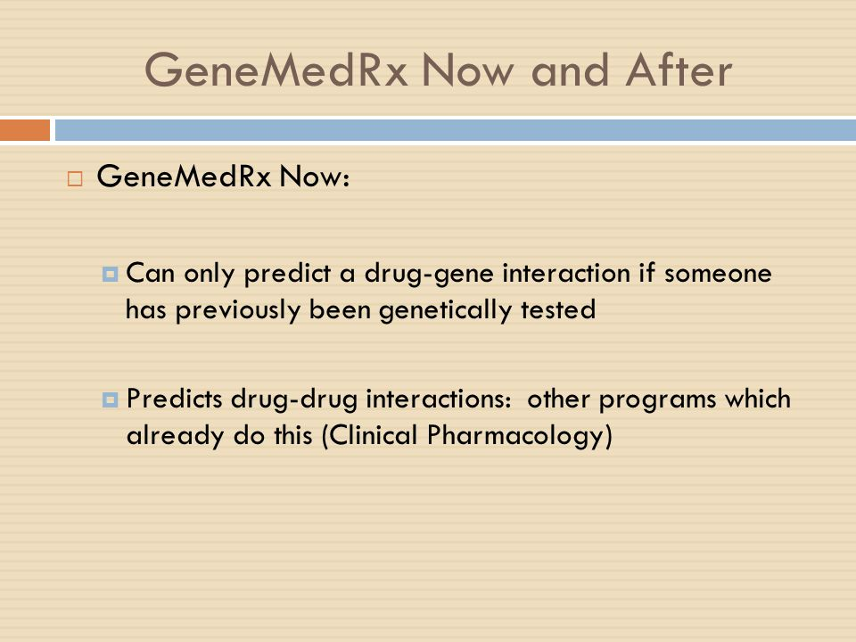 GeneMedRx Now and After GeneMedRx Now: Can only predict a drug-gene interaction if someone has previously been genetically tested Predicts drug-drug i