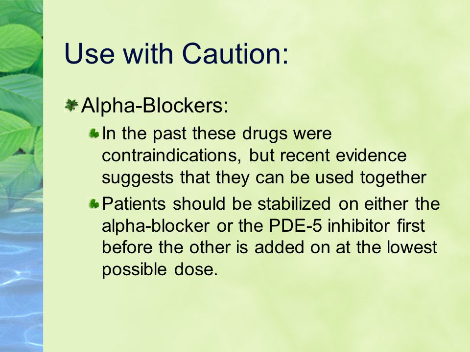 Use with Caution: Alpha-Blockers: In the past these drugs were contraindications, but recent evidence suggests that they can be used together Patients