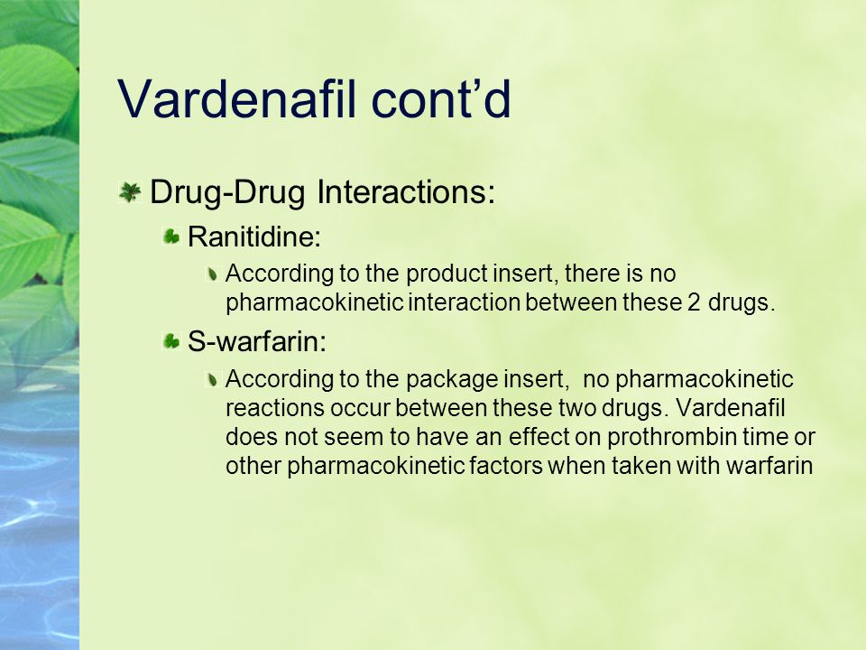 Vardenafil contd Drug-Drug Interactions: Ranitidine: According to the product insert, there is no pharmacokinetic interaction between these 2 drugs. S