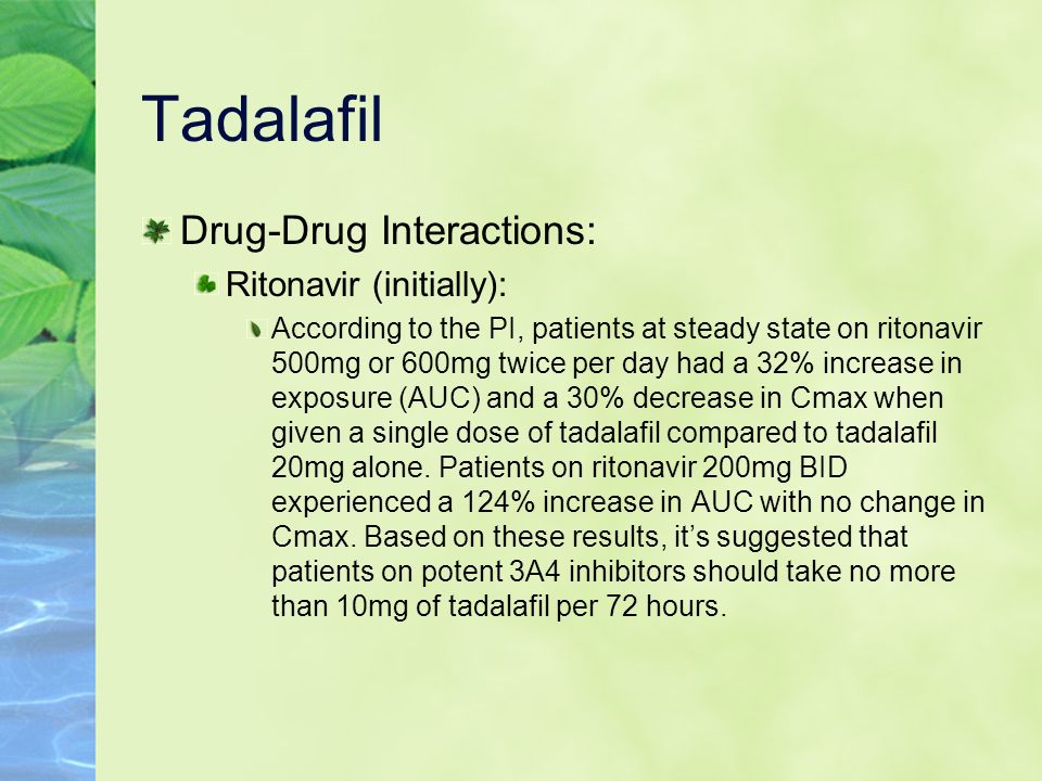 Tadalafil Drug-Drug Interactions: Ritonavir (initially): According to the PI, patients at steady state on ritonavir 500mg or 600mg twice per day had a