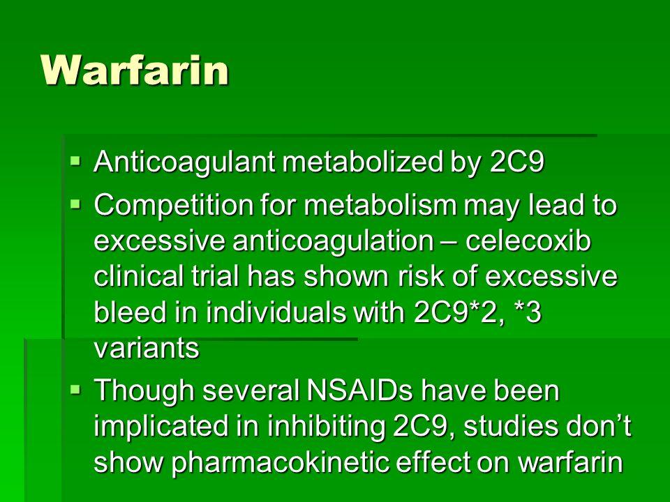 Warfarin Anticoagulant metabolized by 2C9 Anticoagulant metabolized by 2C9 Competition for metabolism may lead to excessive anticoagulation – celecoxi