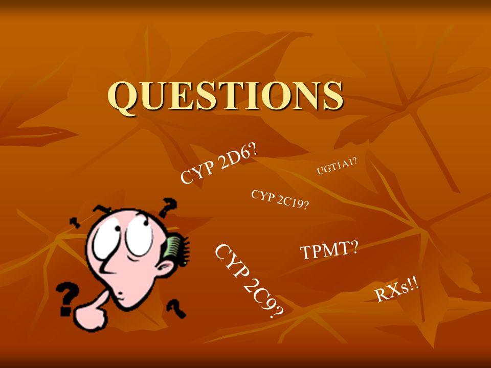 QUESTIONS CYP 2D6? CYP 2C19? CYP 2C9? UGT1A1? TPMT? RXs!!